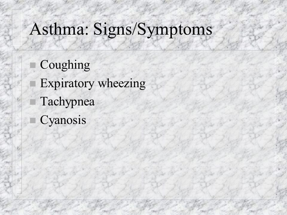 Asthma: Signs/Symptoms n Coughing n Expiratory wheezing n Tachypnea n Cyanosis