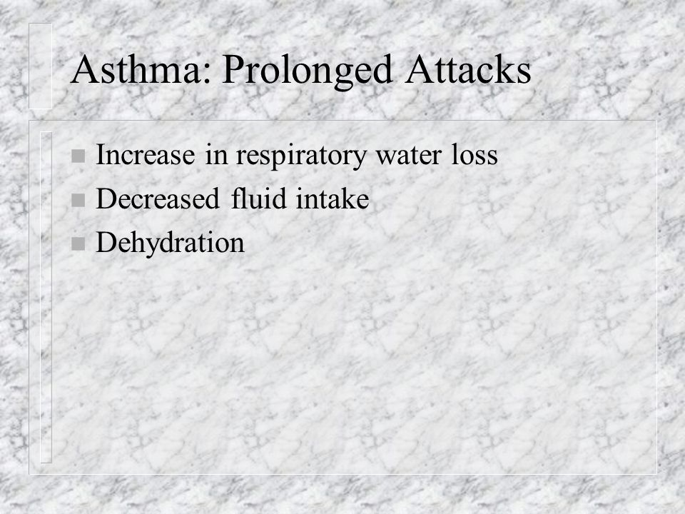 Asthma: Prolonged Attacks n Increase in respiratory water loss n Decreased fluid intake n Dehydration