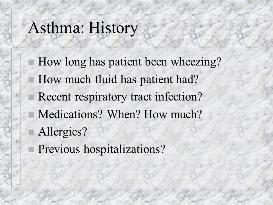 Asthma: History n How long has patient been wheezing.