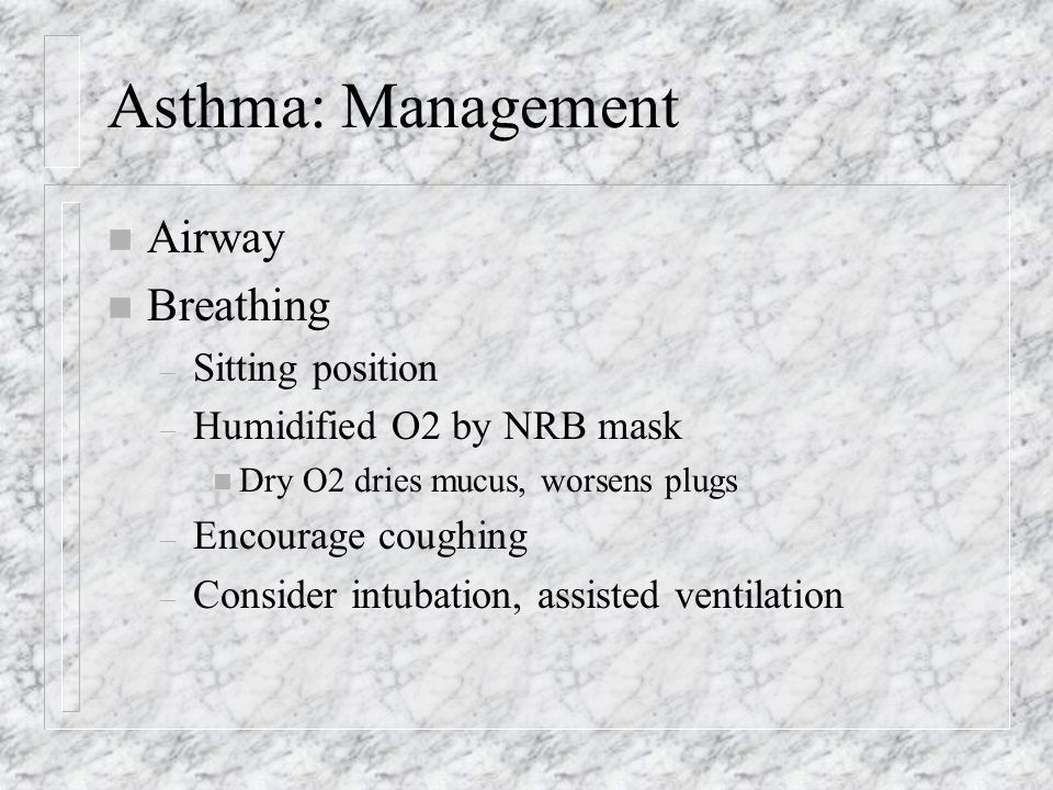 Asthma: Management n Airway n Breathing – Sitting position – Humidified O2 by NRB mask n Dry O2 dries mucus, worsens plugs – Encourage coughing – Consider intubation, assisted ventilation