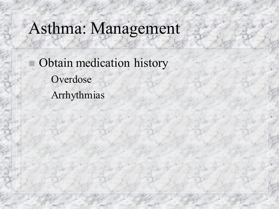 Asthma: Management n Obtain medication history – Overdose – Arrhythmias