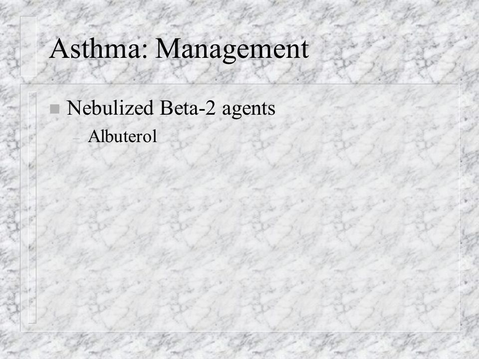 Asthma: Management n Nebulized Beta-2 agents – Albuterol