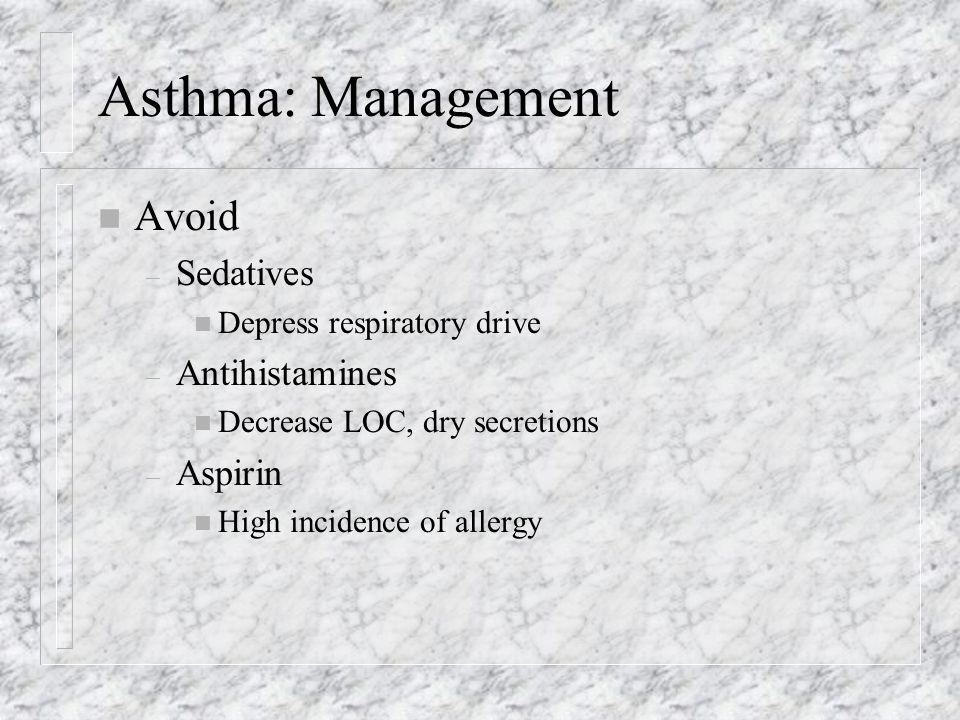 Asthma: Management n Avoid – Sedatives n Depress respiratory drive – Antihistamines n Decrease LOC, dry secretions – Aspirin n High incidence of allergy
