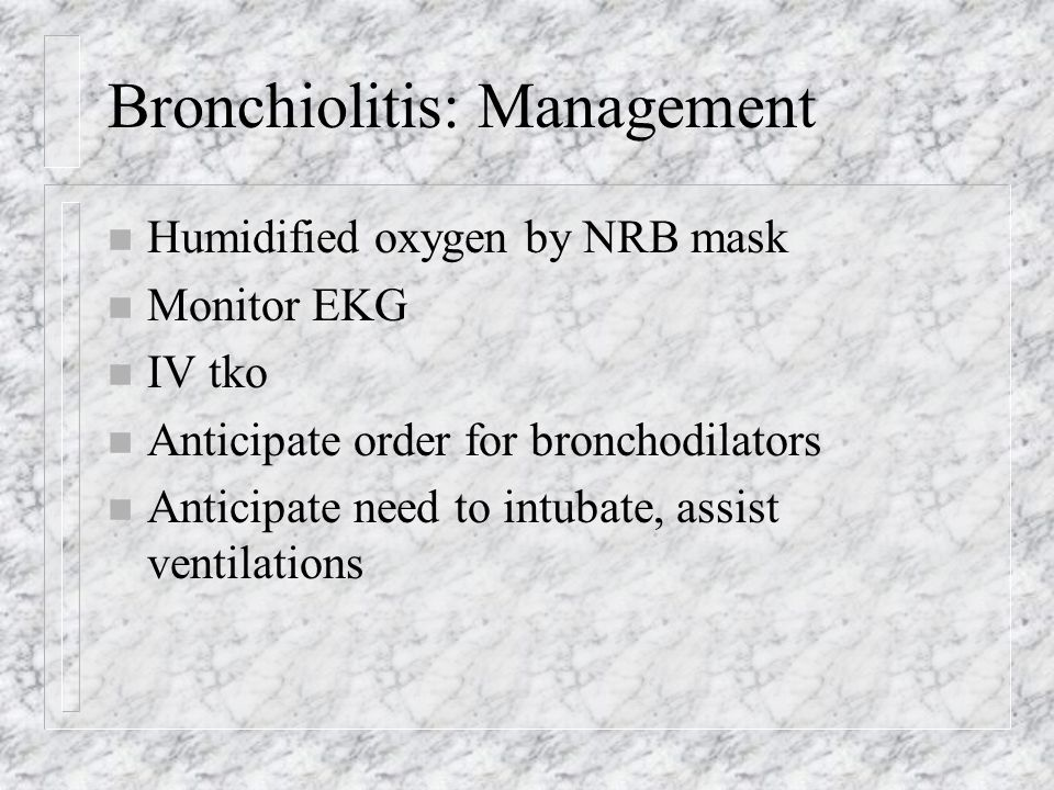 Bronchiolitis: Management n Humidified oxygen by NRB mask n Monitor EKG n IV tko n Anticipate order for bronchodilators n Anticipate need to intubate, assist ventilations