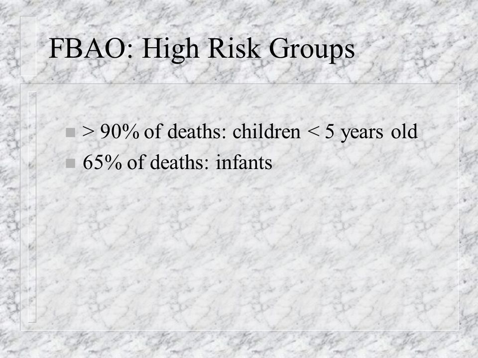 FBAO: High Risk Groups n > 90% of deaths: children < 5 years old n 65% of deaths: infants