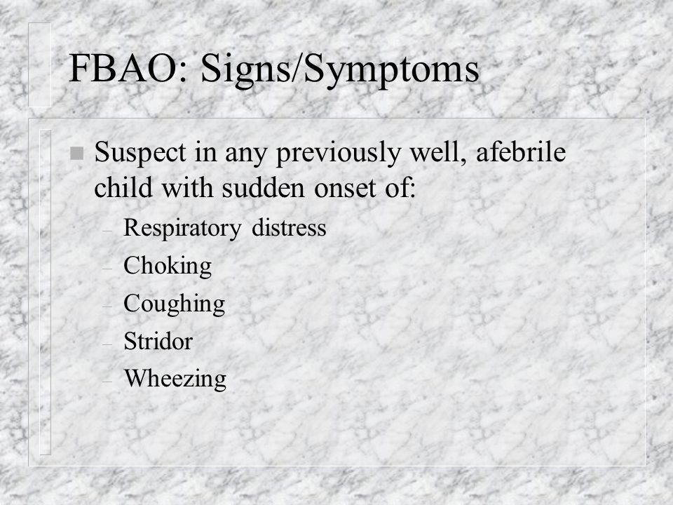 FBAO: Signs/Symptoms n Suspect in any previously well, afebrile child with sudden onset of: – Respiratory distress – Choking – Coughing – Stridor – Wheezing