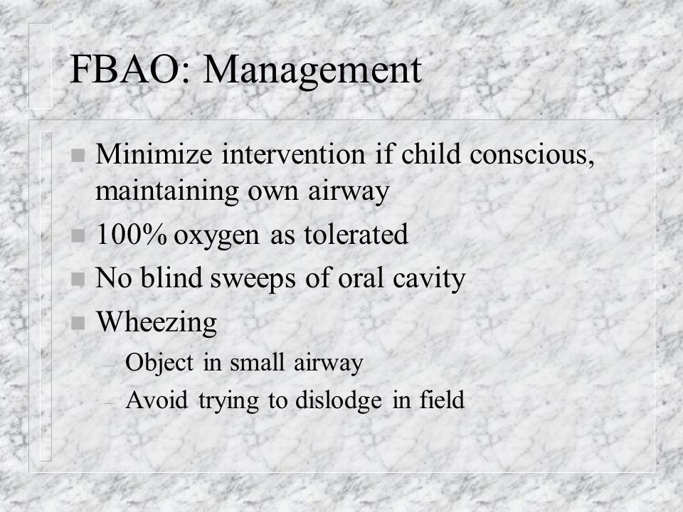 FBAO: Management n Minimize intervention if child conscious, maintaining own airway n 100% oxygen as tolerated n No blind sweeps of oral cavity n Wheezing – Object in small airway – Avoid trying to dislodge in field