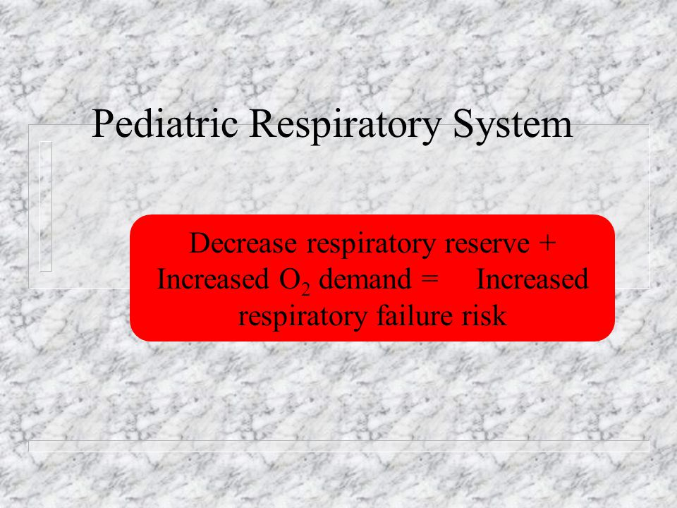 Pediatric Respiratory System Decrease respiratory reserve + Increased O 2 demand = Increased respiratory failure risk