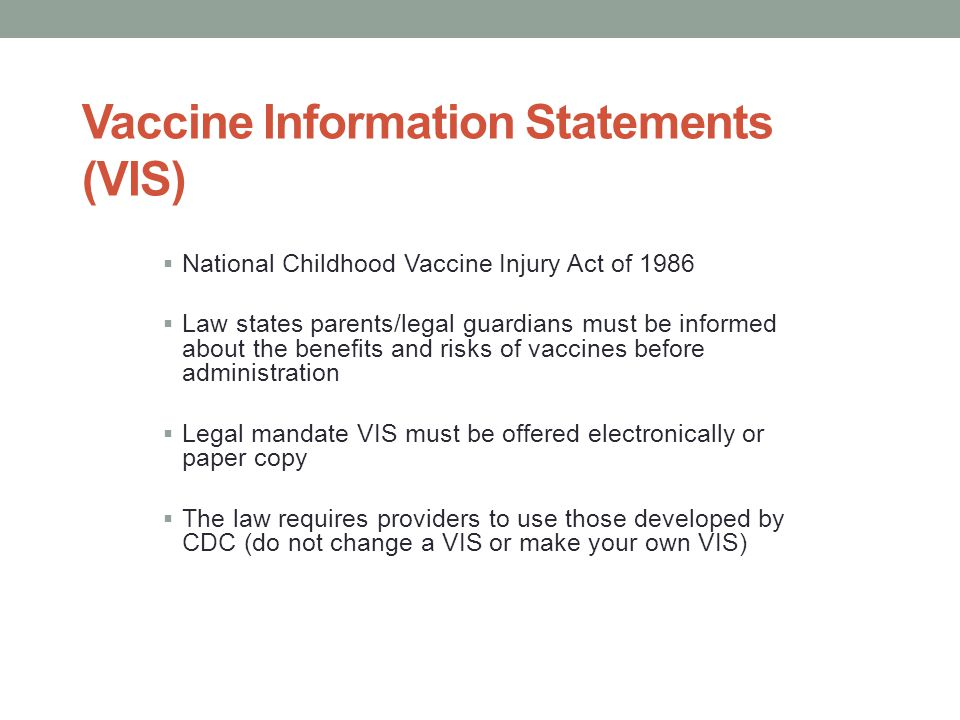 Vaccine Information Statements (VIS)  National Childhood Vaccine Injury Act of 1986  Law states parents/legal guardians must be informed about the b