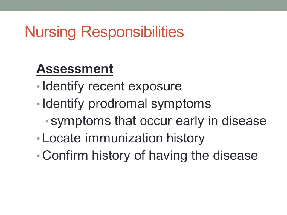 Nursing Responsibilities Assessment Identify recent exposure Identify prodromal symptoms symptoms that occur early in disease Locate immunization hist