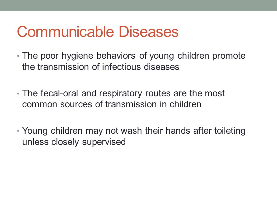 Communicable Diseases The poor hygiene behaviors of young children promote the transmission of infectious diseases The fecal-oral and respiratory rout