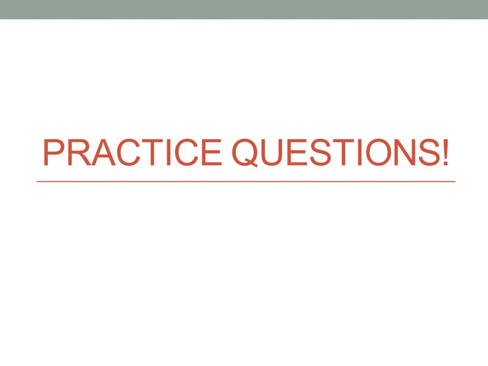 PRACTICE QUESTIONS!