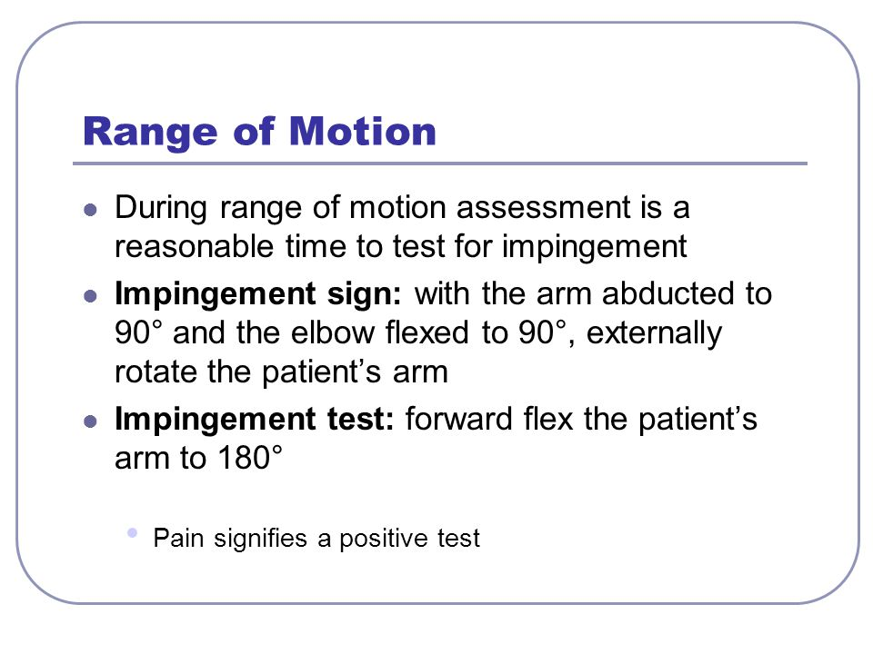 Range of Motion During range of motion assessment is a reasonable time to test for impingement Impingement sign: with the arm abducted to 90° and the