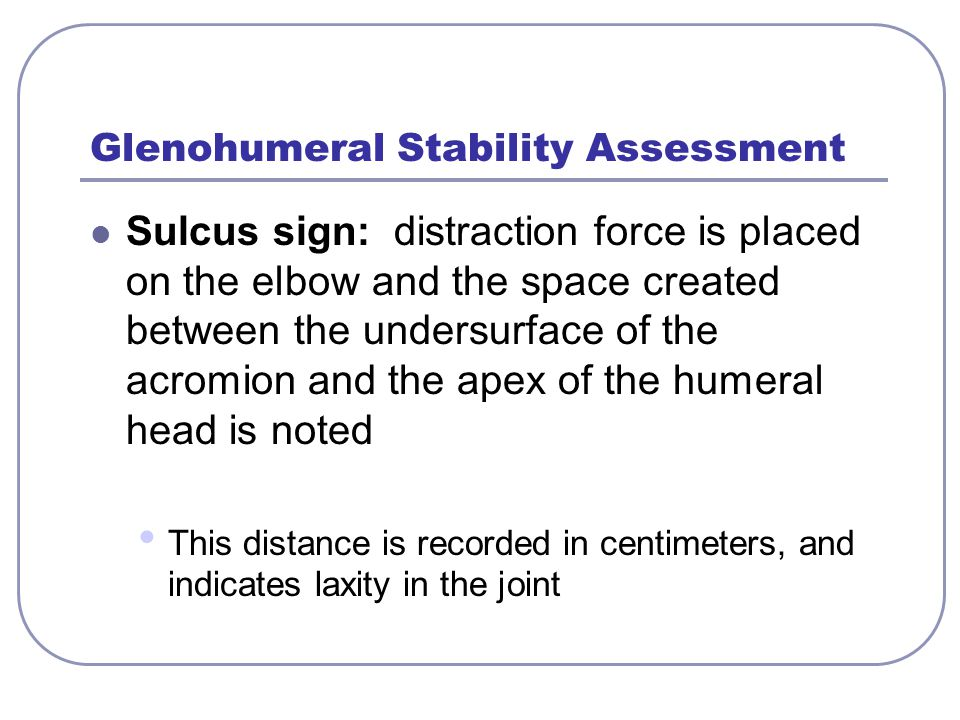 Glenohumeral Stability Assessment Sulcus sign: distraction force is placed on the elbow and the space created between the undersurface of the acromion