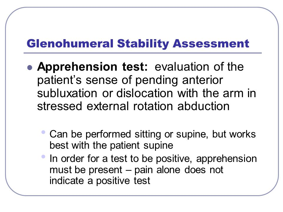 Glenohumeral Stability Assessment Apprehension test: evaluation of the patient's sense of pending anterior subluxation or dislocation with the arm in