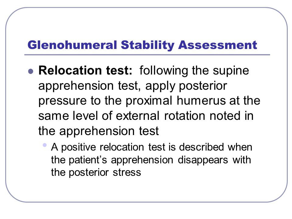 Glenohumeral Stability Assessment Relocation test: following the supine apprehension test, apply posterior pressure to the proximal humerus at the sam