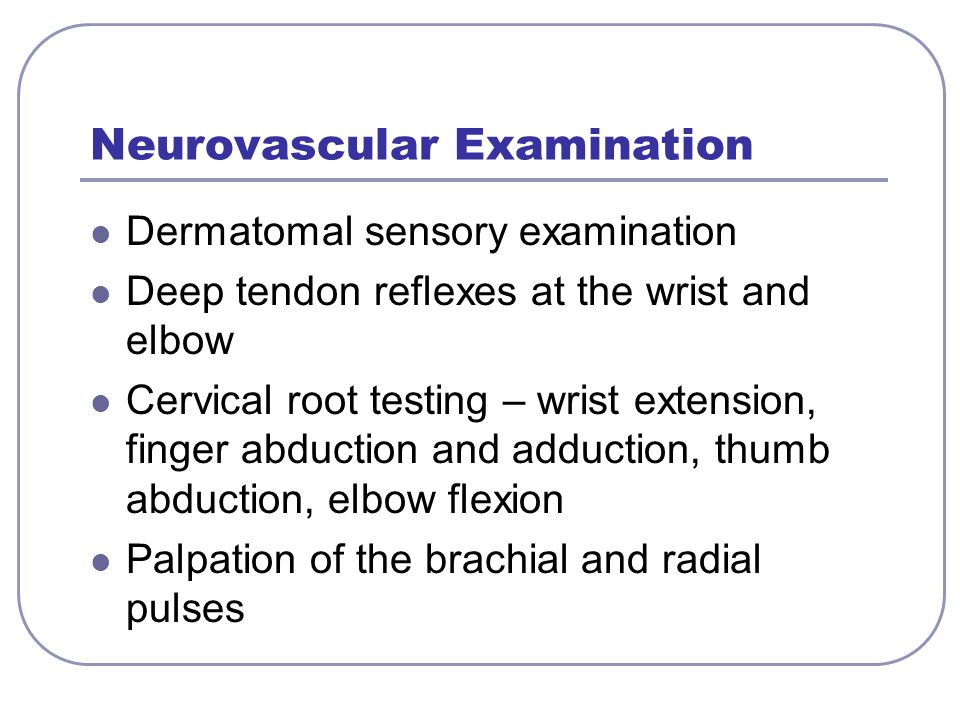 Neurovascular Examination Dermatomal sensory examination Deep tendon reflexes at the wrist and elbow Cervical root testing – wrist extension, finger a