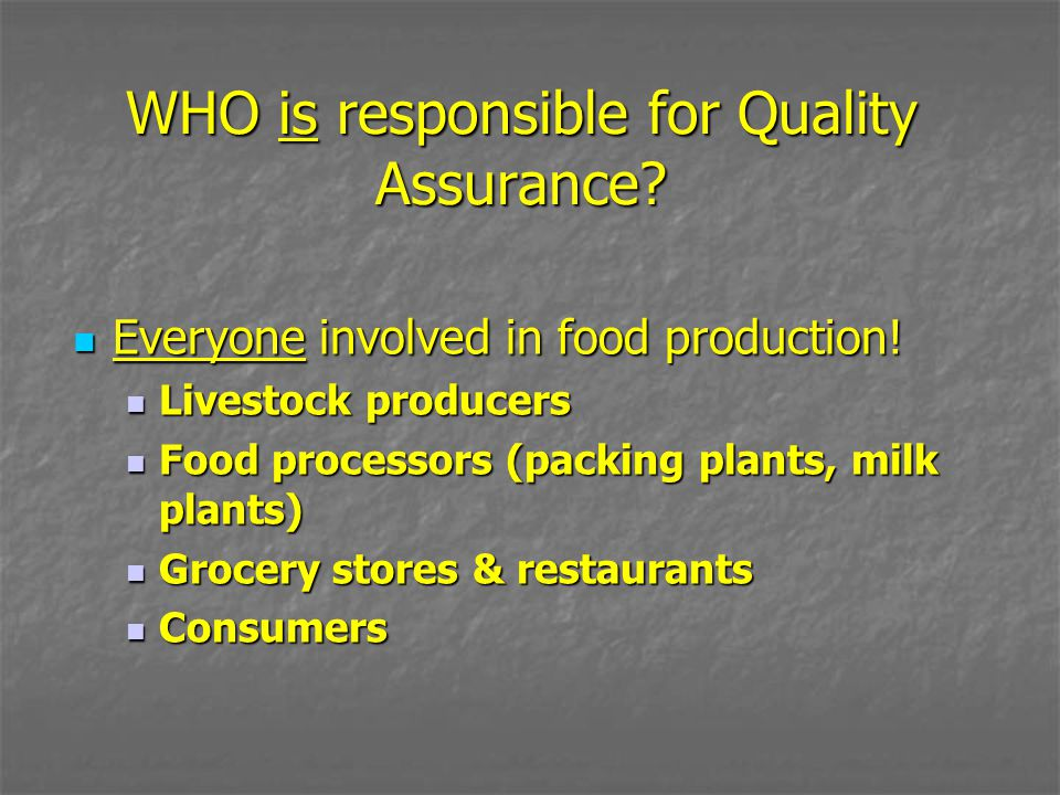 WHO is responsible for Quality Assurance? Everyone involved in food production! Everyone involved in food production! Livestock producers Livestock pr