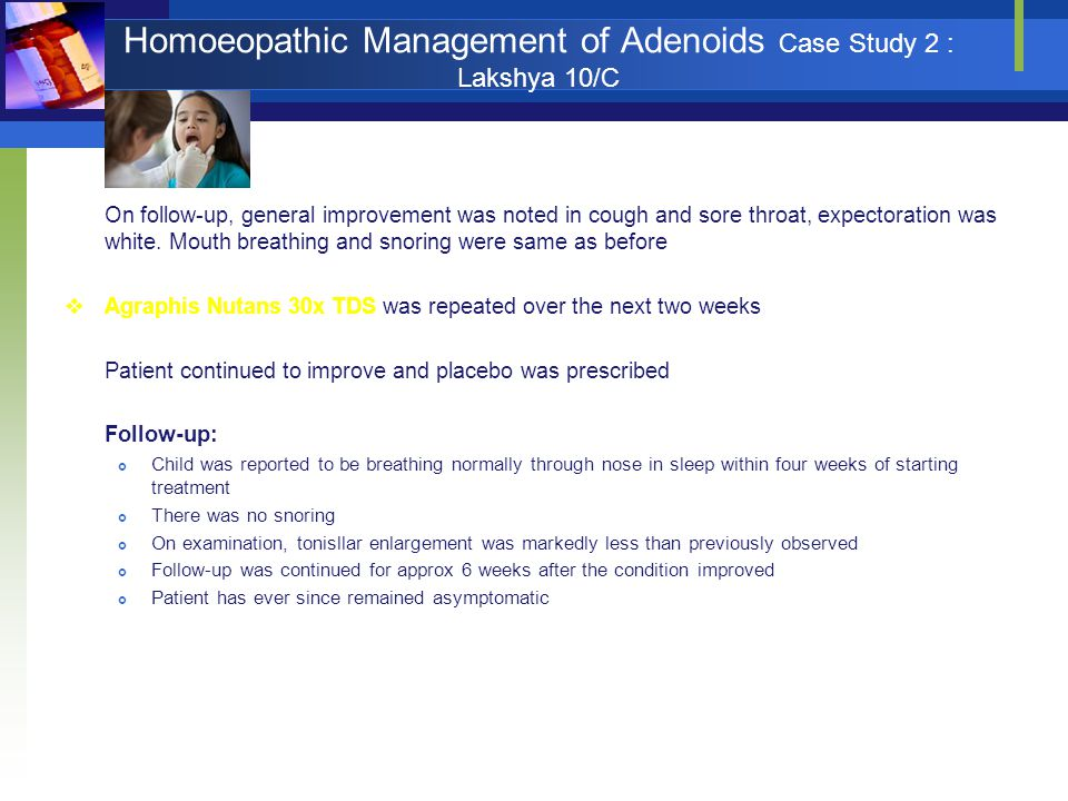 Homoeopathic Management of Adenoids Case Study 2 : Lakshya 10/C On follow-up, general improvement was noted in cough and sore throat, expectoration wa