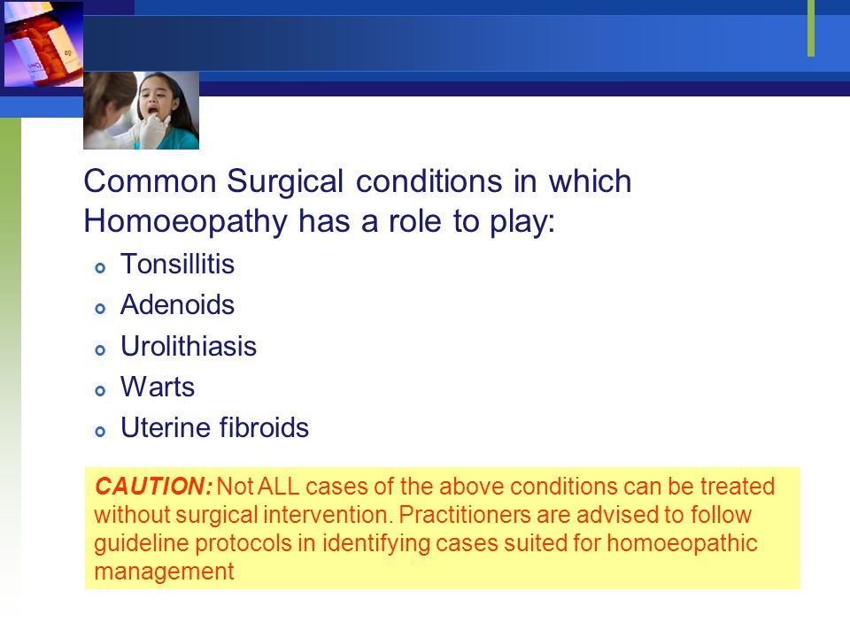 Common Surgical conditions in which Homoeopathy has a role to play:  Tonsillitis  Adenoids  Urolithiasis  Warts  Uterine fibroids CAUTION: Not AL