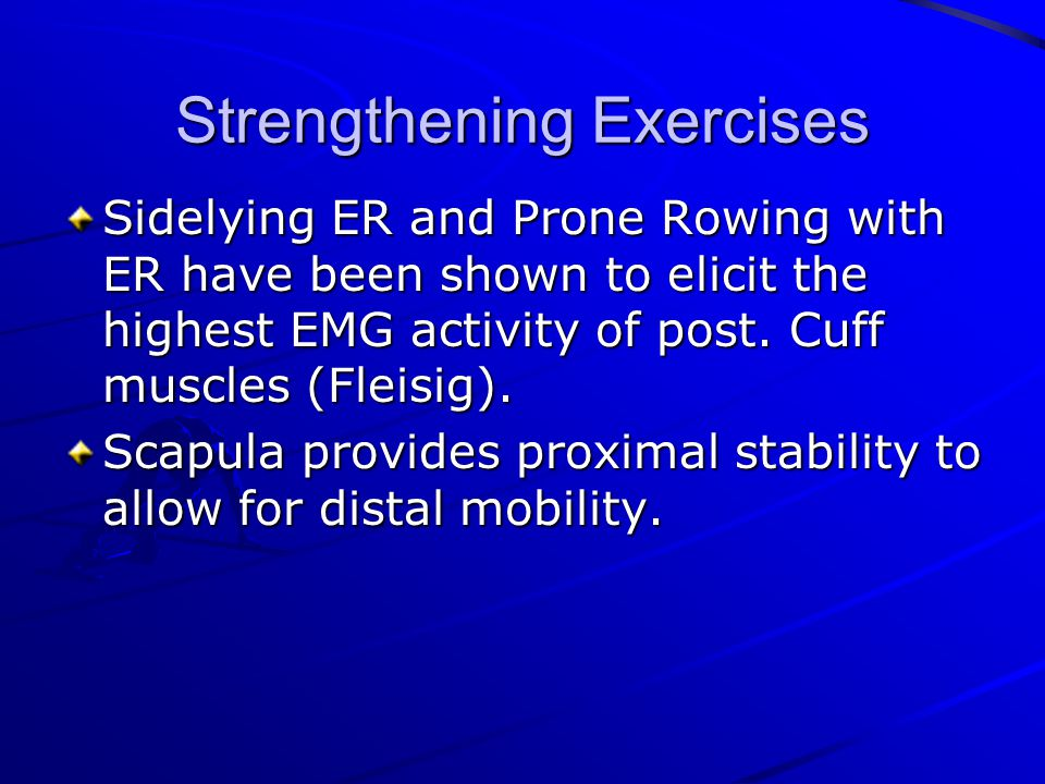 Strengthening Exercises Sidelying ER and Prone Rowing with ER have been shown to elicit the highest EMG activity of post. Cuff muscles (Fleisig). Scap
