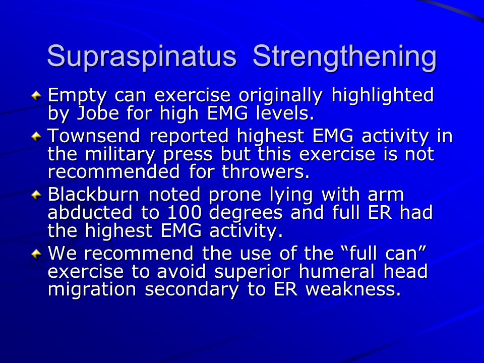 Supraspinatus Strengthening Empty can exercise originally highlighted by Jobe for high EMG levels. Townsend reported highest EMG activity in the milit