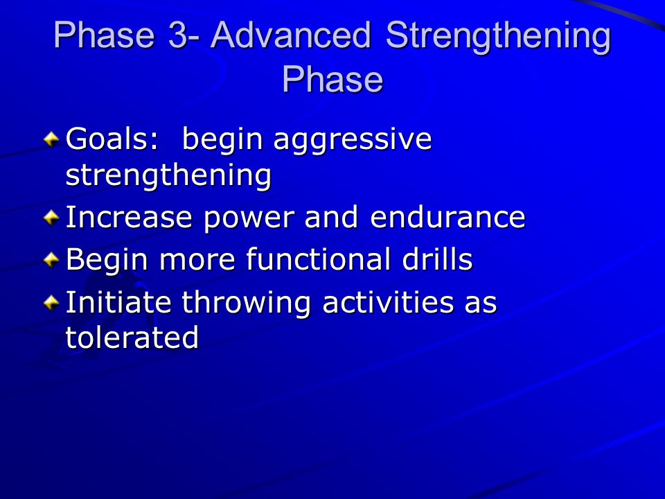 Phase 3- Advanced Strengthening Phase Goals: begin aggressive strengthening Increase power and endurance Begin more functional drills Initiate throwin