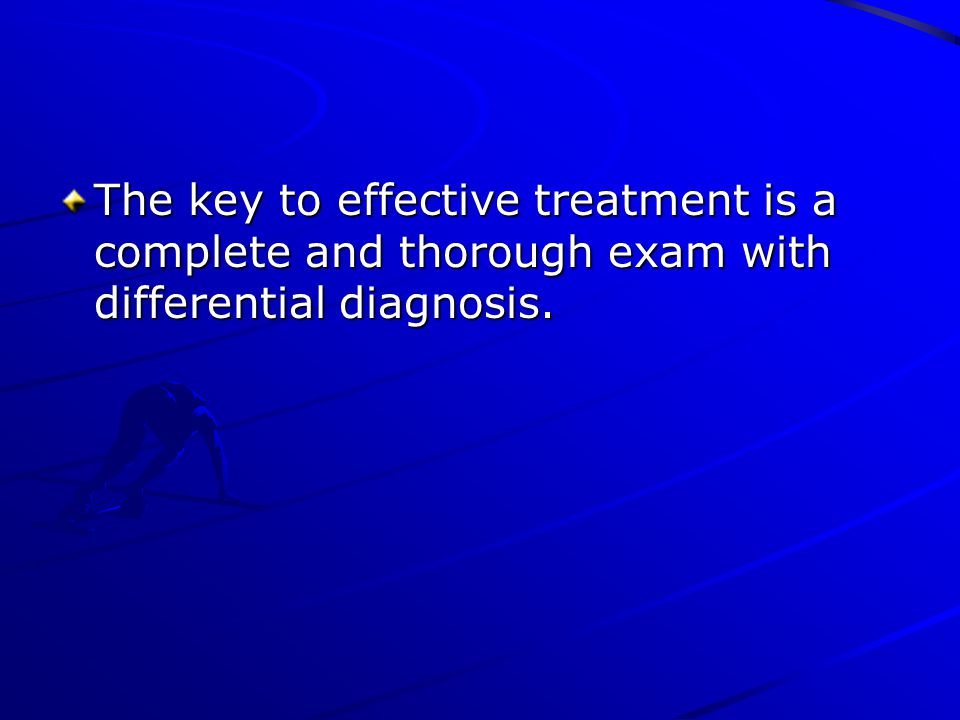 The key to effective treatment is a complete and thorough exam with differential diagnosis.