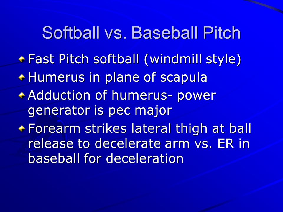 Softball vs. Baseball Pitch Fast Pitch softball (windmill style) Humerus in plane of scapula Adduction of humerus- power generator is pec major Forear
