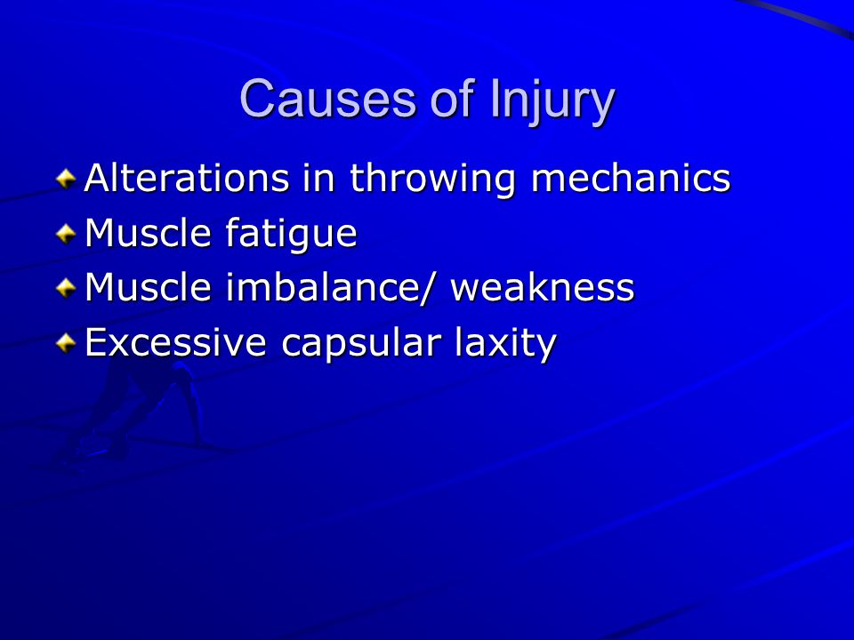 Causes of Injury Alterations in throwing mechanics Muscle fatigue Muscle imbalance/ weakness Excessive capsular laxity