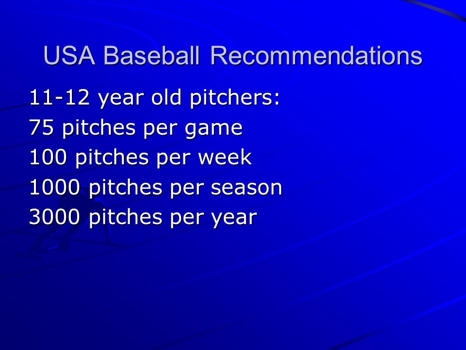 USA Baseball Recommendations 11-12 year old pitchers: 75 pitches per game 100 pitches per week 1000 pitches per season 3000 pitches per year