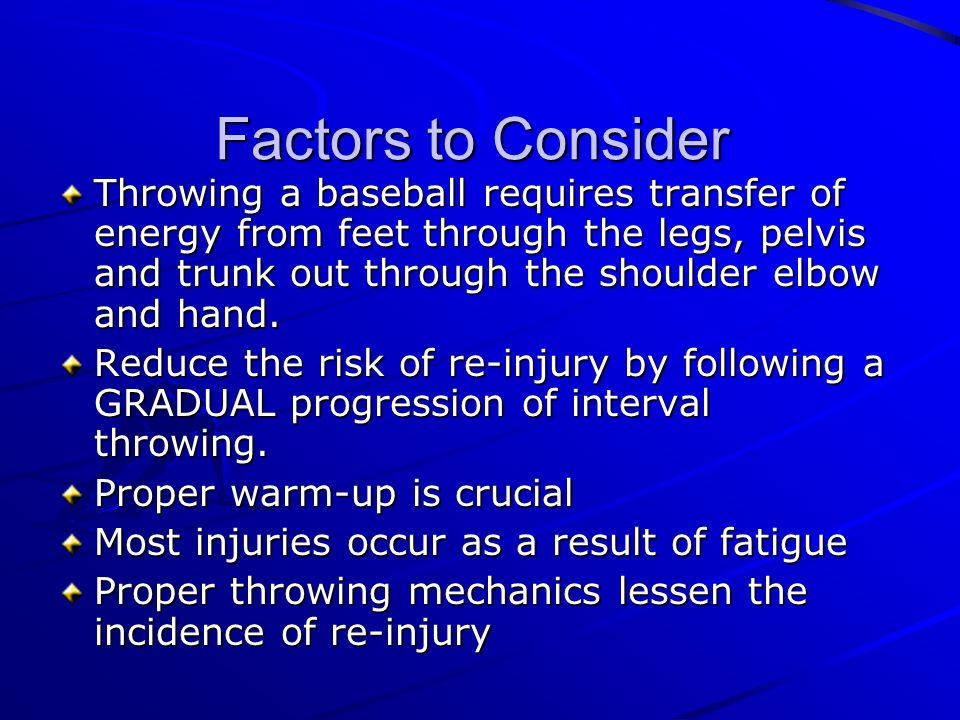 Factors to Consider Throwing a baseball requires transfer of energy from feet through the legs, pelvis and trunk out through the shoulder elbow and ha