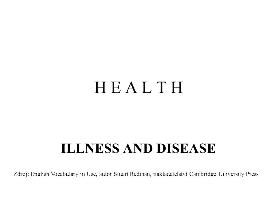 H E A L T H ILLNESS AND DISEASE Zdroj: English Vocabulary in Use, autor Stuart Redman, nakladatelství Cambridge University Press