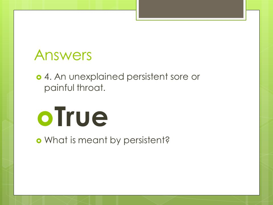 Answers  4. An unexplained persistent sore or painful throat.  True  What is meant by persistent?