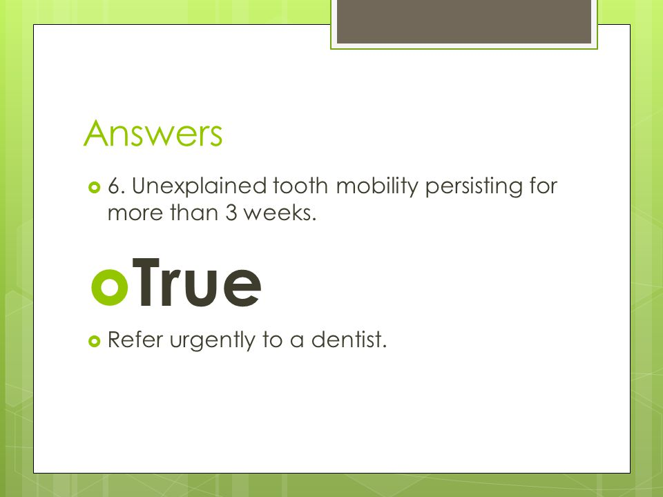 Answers  6. Unexplained tooth mobility persisting for more than 3 weeks.  True  Refer urgently to a dentist.