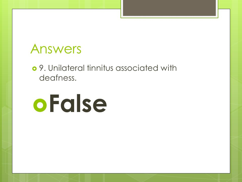 Answers  9. Unilateral tinnitus associated with deafness.  False