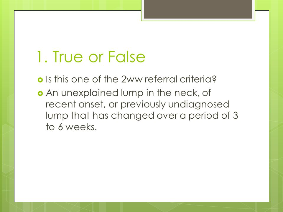 1.True or False  Is this one of the 2ww referral criteria.