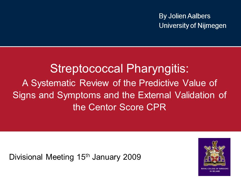 Divisional Meeting 15 th January 2009 Streptococcal Pharyngitis: A Systematic Review of the Predictive Value of Signs and Symptoms and the External Validation of the Centor Score CPR By Jolien Aalbers University of Nijmegen