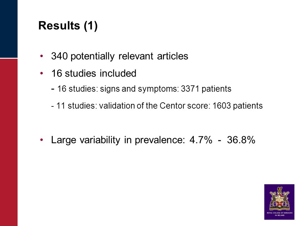 Results (1) 340 potentially relevant articles 16 studies included - 16 studies: signs and symptoms: 3371 patients - 11 studies: validation of the Centor score: 1603 patients Large variability in prevalence: 4.7% - 36.8%