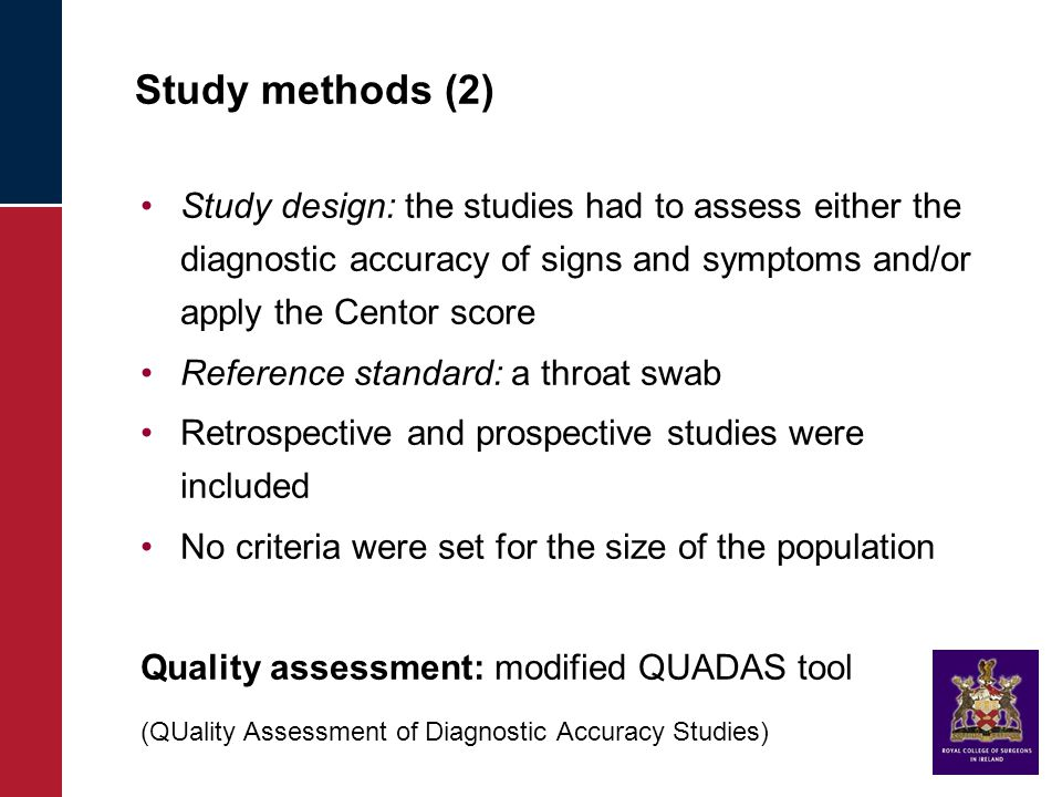 Study methods (2) Study design: the studies had to assess either the diagnostic accuracy of signs and symptoms and/or apply the Centor score Reference standard: a throat swab Retrospective and prospective studies were included No criteria were set for the size of the population Quality assessment: modified QUADAS tool (QUality Assessment of Diagnostic Accuracy Studies)