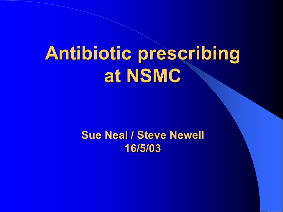 Antibiotic prescribing at NSMC Sue Neal / Steve Newell 16/5/03