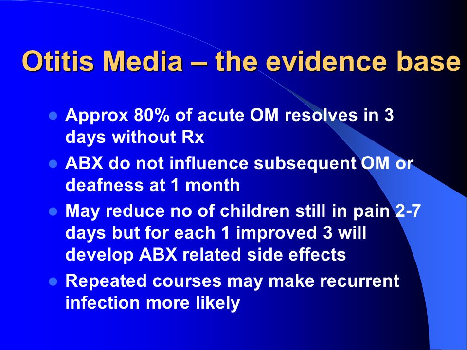 Otitis Media – the evidence base Approx 80% of acute OM resolves in 3 days without Rx ABX do not influence subsequent OM or deafness at 1 month May reduce no of children still in pain 2-7 days but for each 1 improved 3 will develop ABX related side effects Repeated courses may make recurrent infection more likely