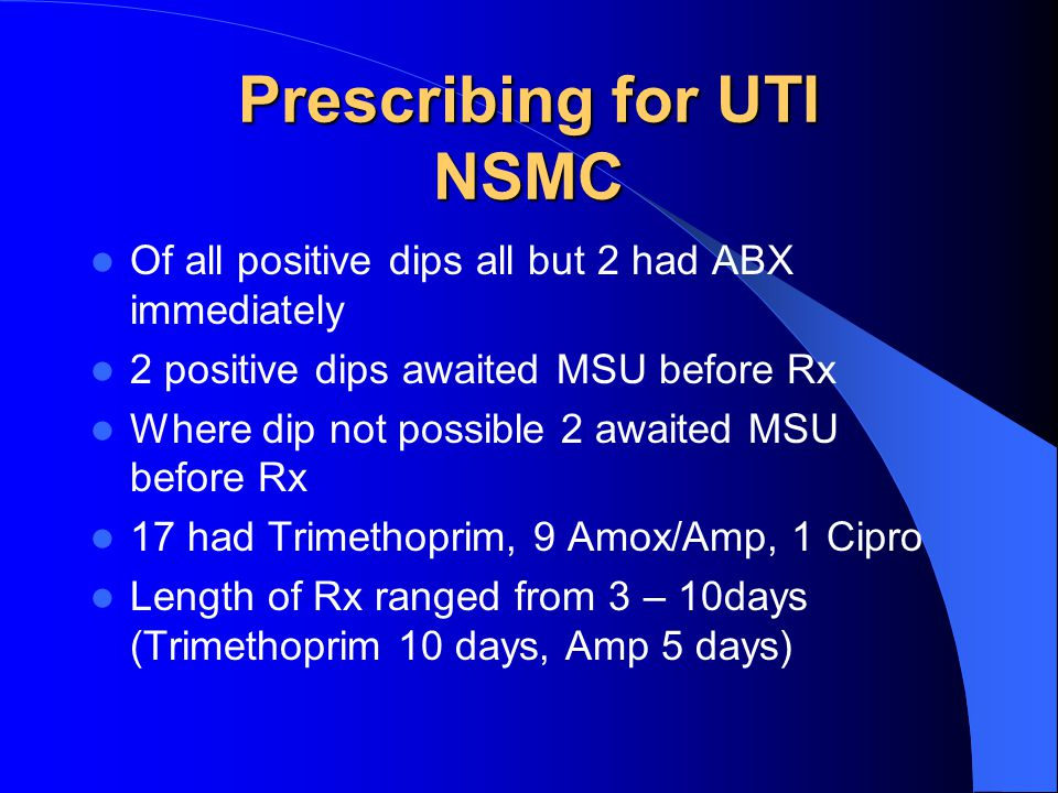 Prescribing for UTI NSMC Of all positive dips all but 2 had ABX immediately 2 positive dips awaited MSU before Rx Where dip not possible 2 awaited MSU before Rx 17 had Trimethoprim, 9 Amox/Amp, 1 Cipro Length of Rx ranged from 3 – 10days (Trimethoprim 10 days, Amp 5 days)