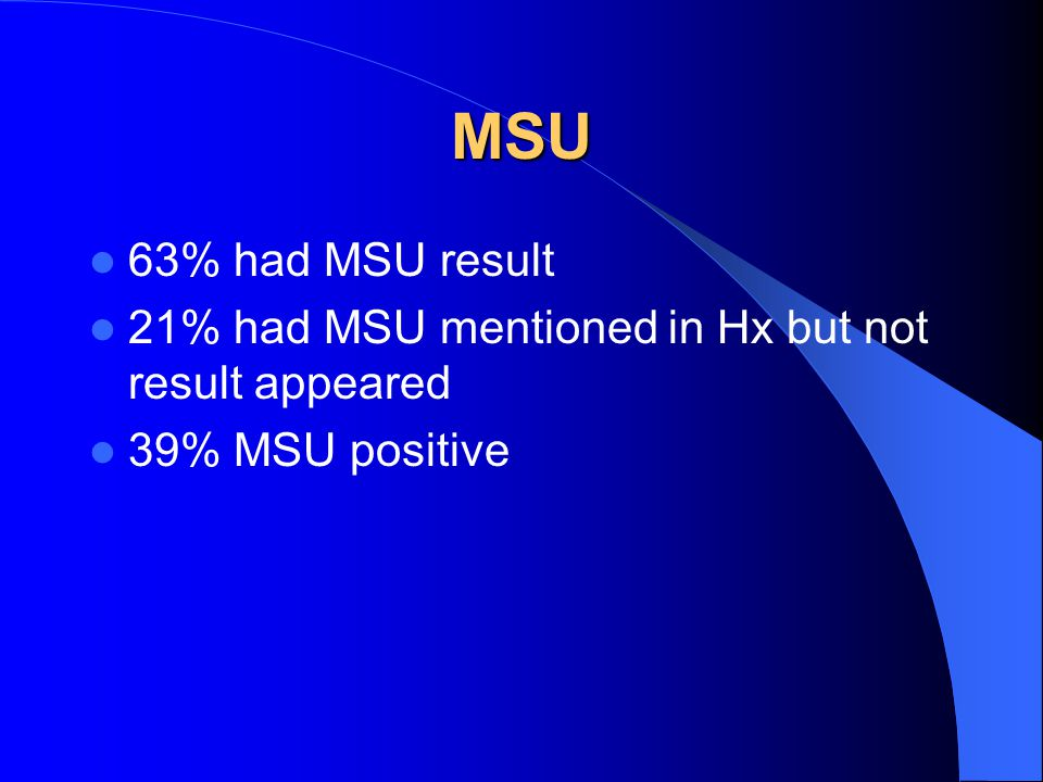 MSU 63% had MSU result 21% had MSU mentioned in Hx but not result appeared 39% MSU positive