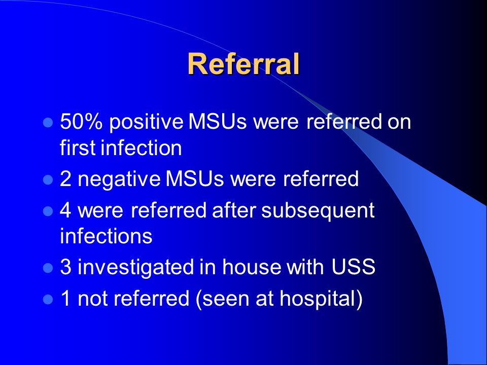 Referral 50% positive MSUs were referred on first infection 2 negative MSUs were referred 4 were referred after subsequent infections 3 investigated in house with USS 1 not referred (seen at hospital)