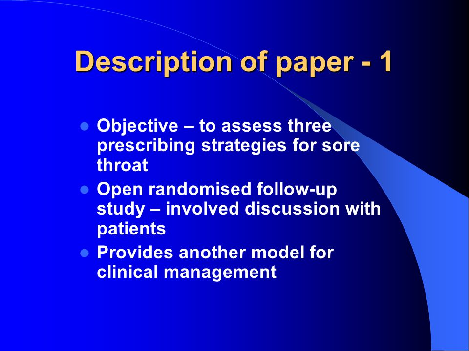 Description of paper - 1 Objective – to assess three prescribing strategies for sore throat Open randomised follow-up study – involved discussion with patients Provides another model for clinical management