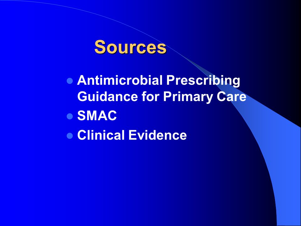 Sources Antimicrobial Prescribing Guidance for Primary Care SMAC Clinical Evidence