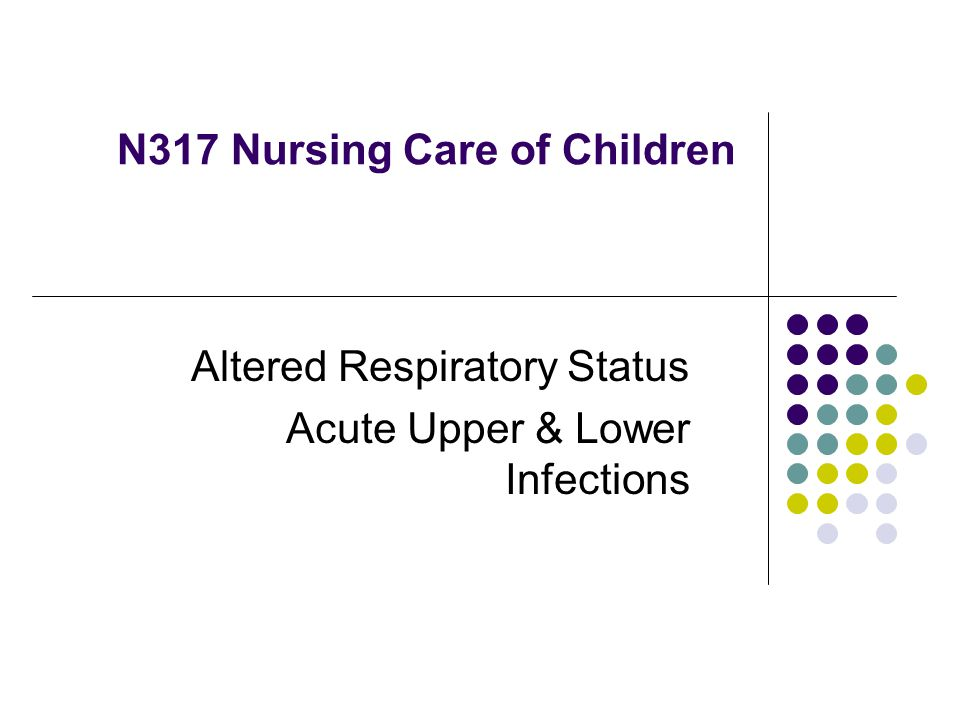 N317 Nursing Care of Children Altered Respiratory Status Acute Upper & Lower Infections