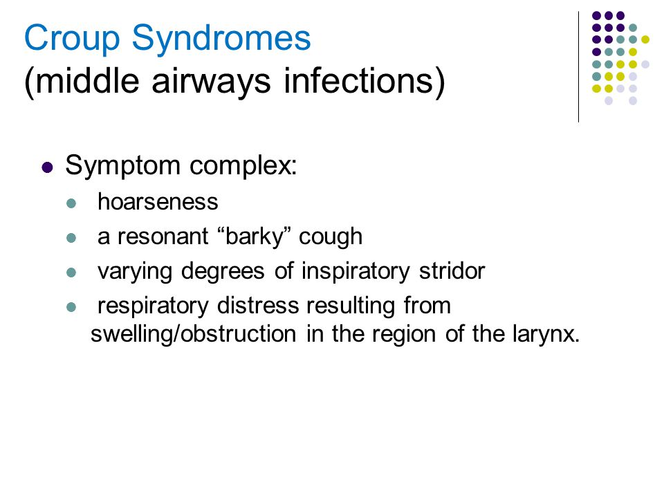 "Croup Syndromes (middle airways infections) Symptom complex: hoarseness a resonant ""barky"" cough varying degrees of inspiratory stridor respiratory di"