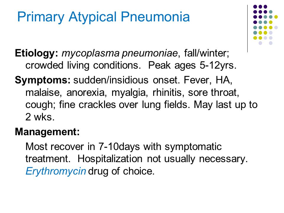 Primary Atypical Pneumonia Etiology: mycoplasma pneumoniae, fall/winter; crowded living conditions. Peak ages 5-12yrs. Symptoms: sudden/insidious onse